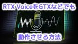RTX VoiceをGTXなどでも動作させる方法