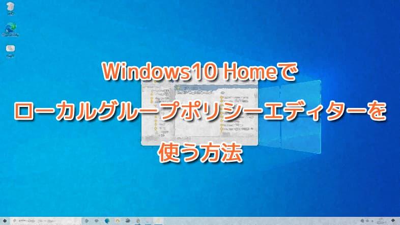 Windows10 Homeでローカルグループポリシーエディターを使う方法