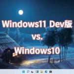 Windows11 Dev版 vs. Windows10