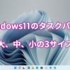Windows11のタスクバーは、大、中、小の3サイズ