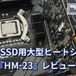 M.2 SSD用大型ヒートシンク『HM-23』レビュー