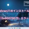 Windows11のインストール中に『0x8007007f』エラー