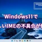 Windows11で新しいIMEの不具合が修正